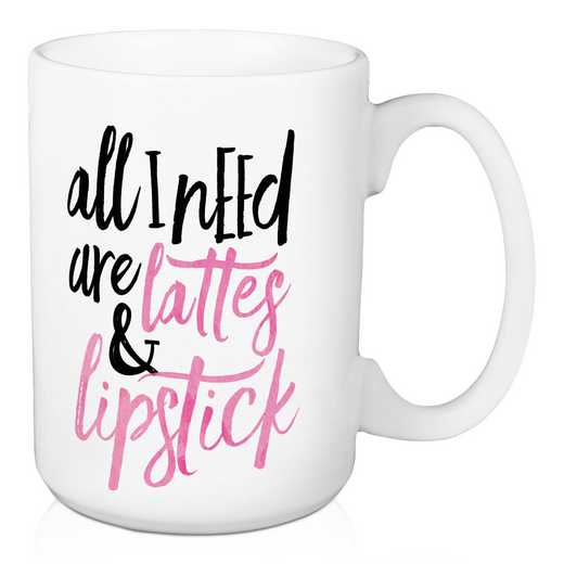 Mug- All I need are lattes & lipstick: Unisex